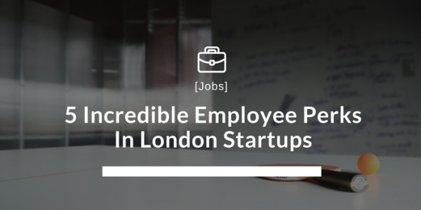 5 Incredible Employee Perks In London Startups
