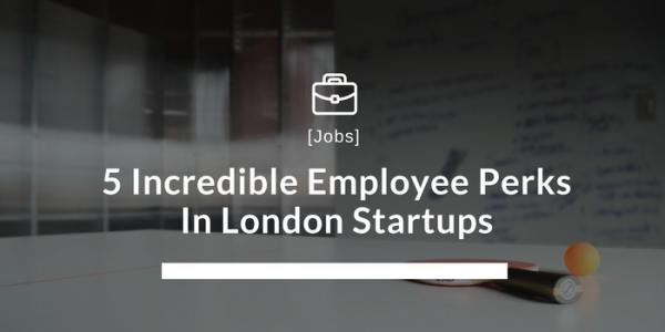 5 Incredible Employee Perks In London Startups
