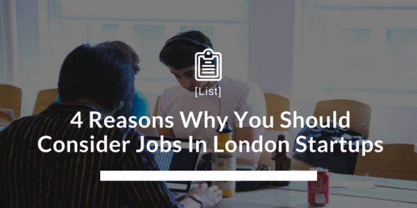 4 Reasons Why You Should Consider Jobs In London Startups