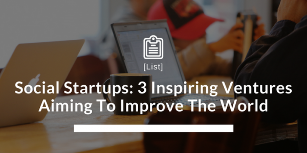 Social Startups: 3 Inspiring Ventures Aiming To Improve The World