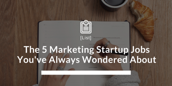 The 5 Marketing Startup Jobs You've Always Wondered About
