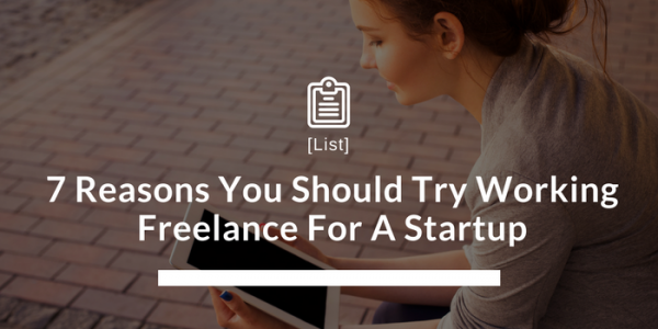 7 Reasons You Should Try Working Freelance For A Startup