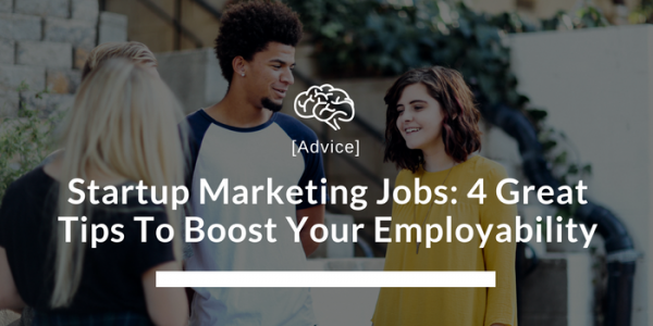 Startup Marketing Jobs: 4 Great Tips To Boost Your Employability