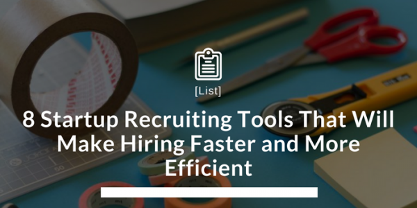 8 Startup Recruiting Tools That Will Make Hiring Faster and More Efficient