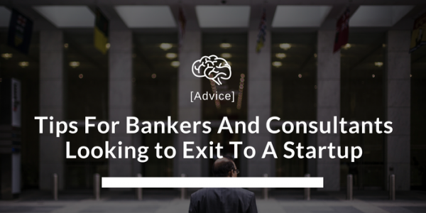 Tips For Bankers And Consultants Looking to Exit To A Startup