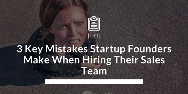 3 Key Mistakes Startup Founders Make When Hiring Their Sales Team