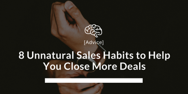 8 Unnatural Sales Habits to Help You Close More Deals