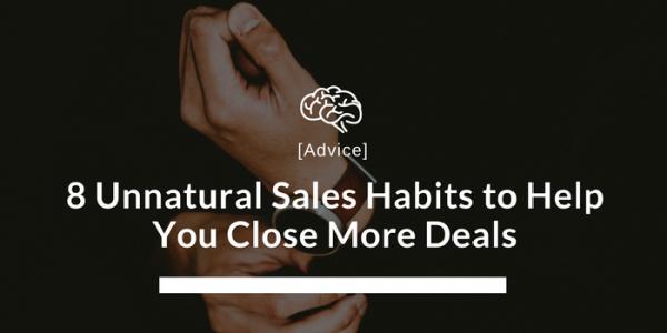 8 Unnatural Sales Habits to Help You Close More Deals