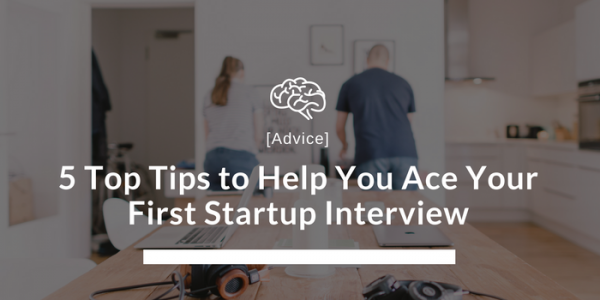 5 Top Tips to Help You Ace Your First Startup Interview
