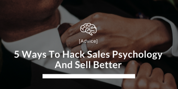 5 Ways To Hack Sales Psychology And Sell Better
