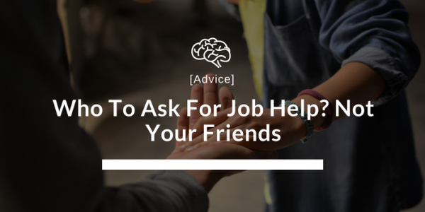 don't ask your friends for job help