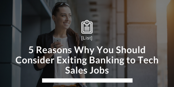 5 Reasons Why You Should Consider Exiting Banking to Tech Sales Jobs