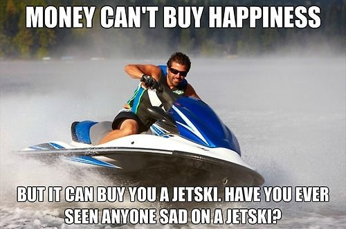 Earn more money, be happier- money can buy a jetski